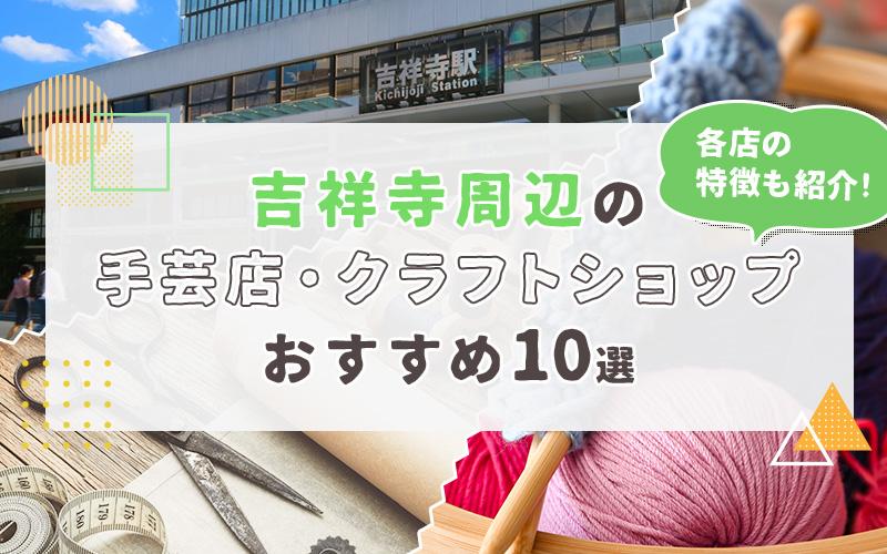 吉祥寺周辺の手芸店・クラフトショップおすすめ10選!各店の特徴も