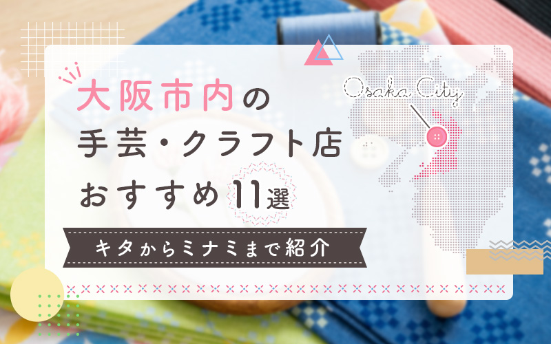 大阪市内の手芸・クラフト店おすすめ11選!キタからミナミまで紹介
