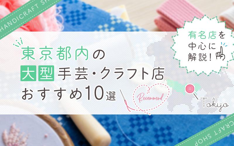東京都内の大型手芸・クラフト店おすすめ10選!有名店を中心に解説