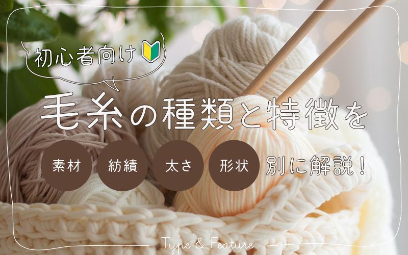 初心者向け!毛糸の種類と特徴を素材・紡績・太さ・形状別に解説!